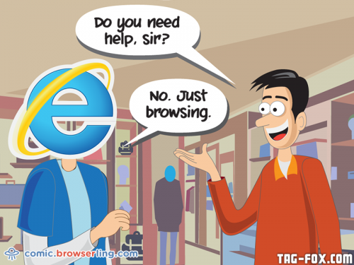 "Internet Explorer goes shopping. An employee asks, ""Do you need help?"" Internet Explorer responds, ""No. Just browsing.""  For more nerd humor and geek humor visit our programming comic at https://comic.browserling.com. New jokes, cartoons and comics about programmers every week!"